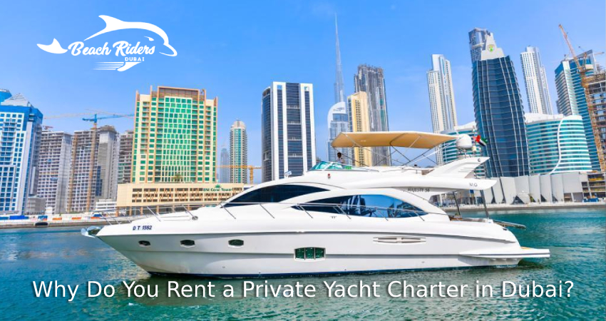 Why Do You Rent a Private Yacht Charter in Dubai?